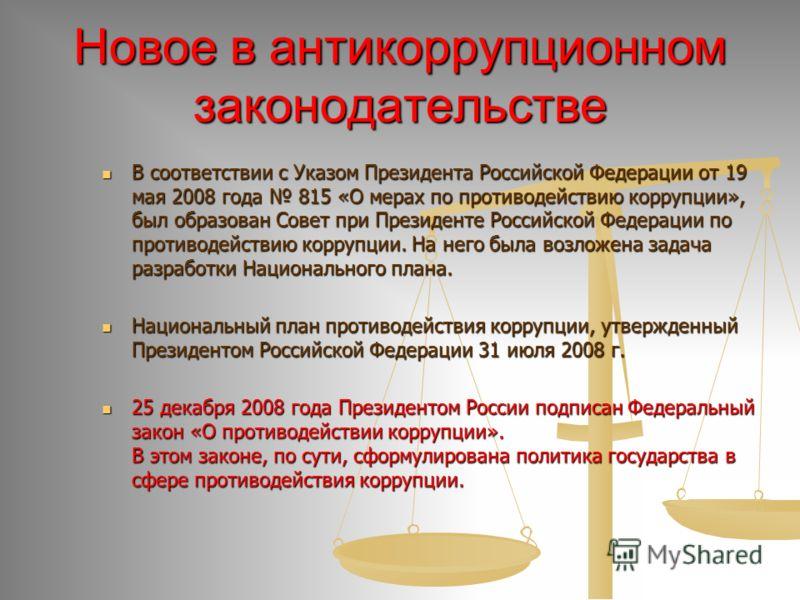 Новое в антикоррупционном законодательстве В соответствии с Указом Президента Российской Федерации от 19 мая 2008 года 815 «О мерах по противодействию коррупции», был образован Совет при Президенте Российской Федерации по противодействию коррупции. Н