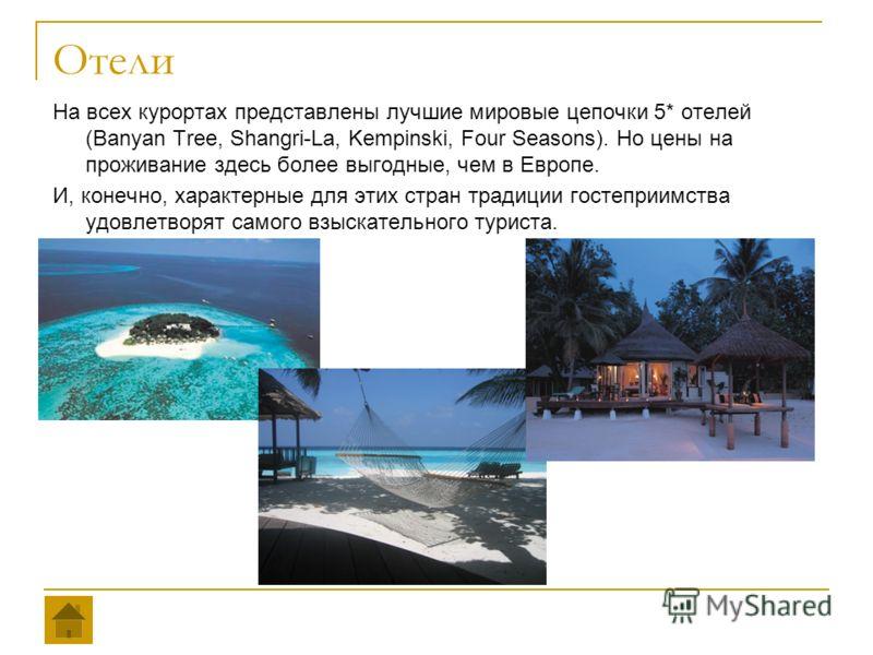 Отели На всех курортах представлены лучшие мировые цепочки 5* отелей (Banyan Tree, Shangri-La, Kempinski, Four Seasons). Но цены на проживание здесь более выгодные, чем в Европе. И, конечно, характерные для этих стран традиции гостеприимства удовлетв