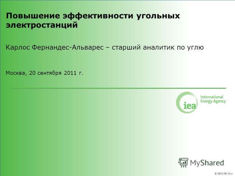 © OECD/IEA 2011 Повышение эффективности угольных электростанций Карлос Фернандес-Альварес – старший аналитик по углю Москва, 20 сентября 2011 г.