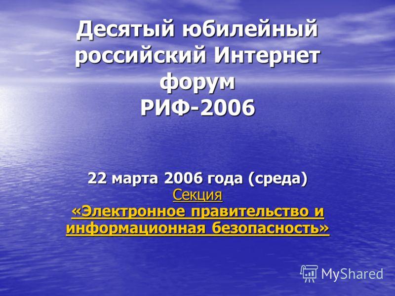 Десятый юбилейный российский Интернет форум РИФ-2006 22 марта 2006 года (среда) Секция «Электронное правительство и информационная безопасность» Секция «Электронное правительство и информационная безопасность» Секция «Электронное правительство и инфо