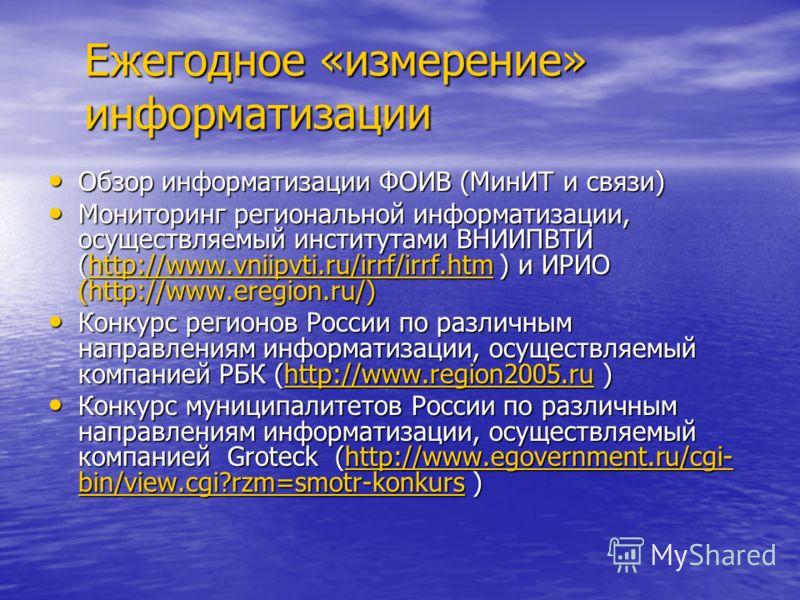 Ежегодное «измерение» информатизации Обзор информатизации ФОИВ (МинИТ и связи) Обзор информатизации ФОИВ (МинИТ и связи) Мониторинг региональной информатизации, осуществляемый институтами ВНИИПВТИ (http://www.vniipvti.ru/irrf/irrf.htm ) и ИРИО (http:
