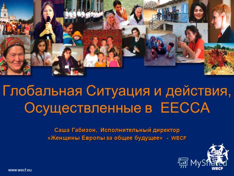 Глобальная Ситуация и действия, Осуществленные в EECCA Саша Габизон, Исполнительный директор «Женщины Европы за общее будущее» - WECF www.wecf.eu