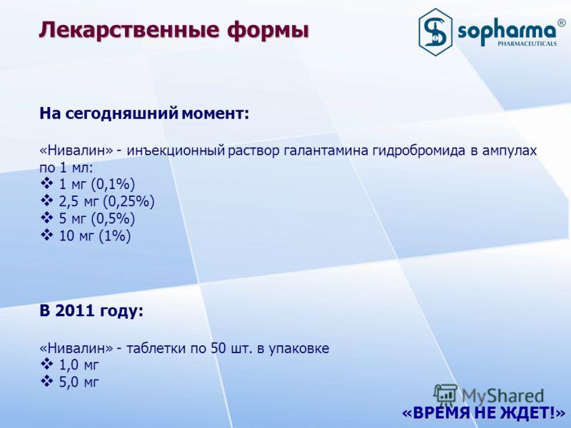 «ВРЕМЯ НЕ ЖДЕТ!» Лекарственные формы На сегодняшний момент: «Нивалин» - инъекционный раствор галантамина гидробромида в ампулах по 1 мл: 1 мг (0,1%) 2,5 мг (0,25%) 5 мг (0,5%) 10 мг (1%) В 2011 году: «Нивалин» - таблетки по 50 шт. в упаковке 1,0 мг 5