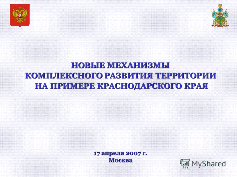 НОВЫЕ МЕХАНИЗМЫ КОМПЛЕКСНОГО РАЗВИТИЯ ТЕРРИТОРИИ НА ПРИМЕРЕ КРАСНОДАРСКОГО КРАЯ НА ПРИМЕРЕ КРАСНОДАРСКОГО КРАЯ 17 апреля 2007 г. Москва