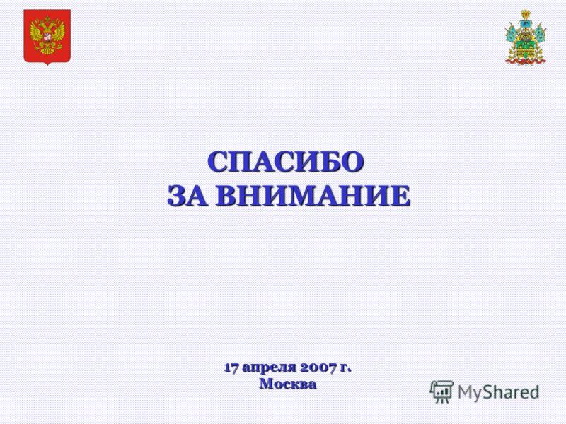 СПАСИБО ЗА ВНИМАНИЕ ЗА ВНИМАНИЕ 17 апреля 2007 г. Москва