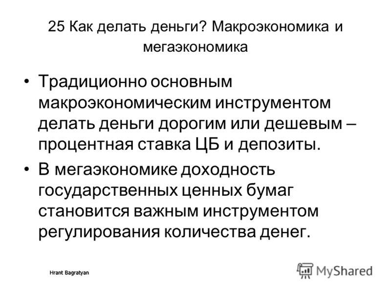 Hrant Bagratyan 25 Как делать деньги? Макроэкономика и мегаэкономика Традиционно основным макроэкономическим инструментом делать деньги дорогим или дешевым – процентная ставка ЦБ и депозиты. В мегаэкономике доходность государственных ценных бумаг ста