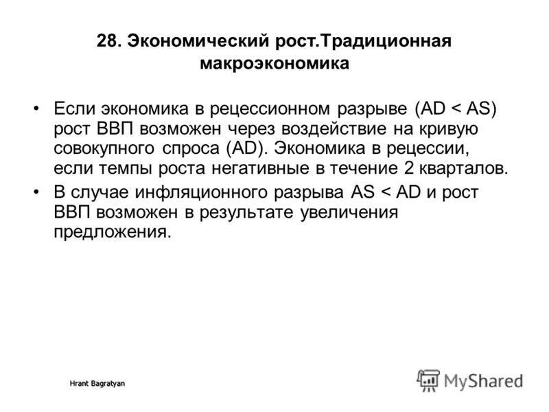 Hrant Bagratyan 28. Экономический рост.Традиционная макроэкономика Если экономика в рецессионном разрыве (AD < AS) рост ВВП возможен через воздействие на кривую совокупного спроса (AD). Экономика в рецессии, если темпы роста негативные в течение 2 кв
