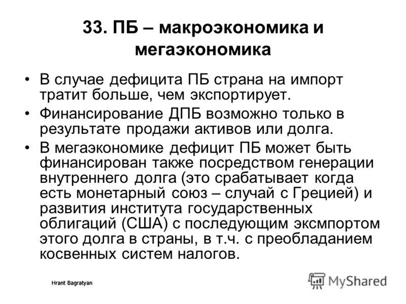 Hrant Bagratyan 33. ПБ – макроэкономика и мегаэкономика В случае дефицита ПБ страна на импорт тратит больше, чем экспортирует. Финансирование ДПБ возможно только в результате продажи активов или долга. В мегаэкономике дефицит ПБ может быть финансиров