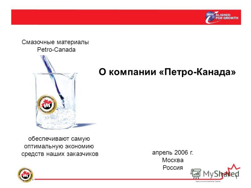 1 Смазочные материалы Petro-Canada обеспечивают самую оптимальную экономию средств наших заказчиков О компании «Петро-Канада» апрель 2006 г. Москва Россия