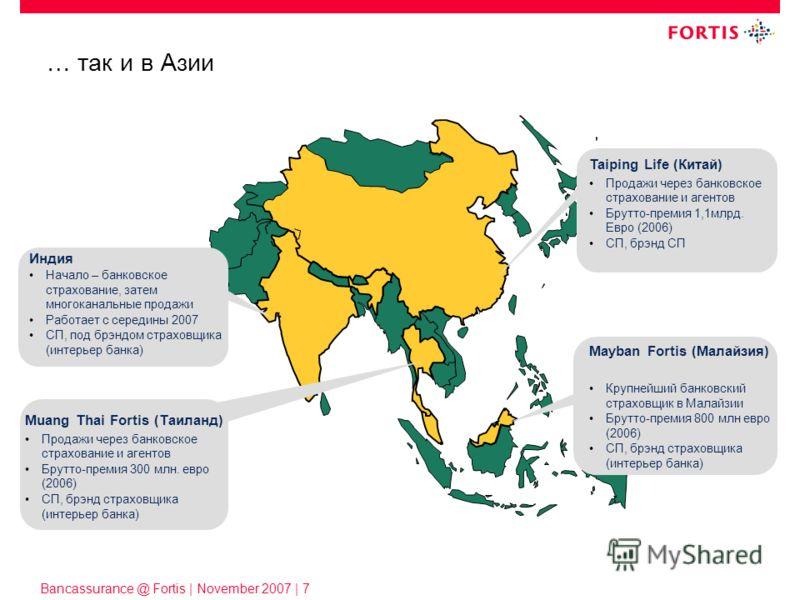 Bancassurance @ Fortis | November 2007 | 7 Индия Начало – банковское страхование, затем многоканальные продажи Работает с середины 2007 СП, под брэндом страховщика (интерьер банка) … так и в Азии Taiping Life (Китай) Продажи через банковское страхова