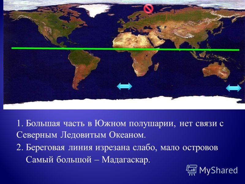1. Большая часть в Южном полушарии, нет связи с Северным Ледовитым Океаном. 2. Береговая линия изрезана слабо, мало островов Самый большой – Мадагаскар.