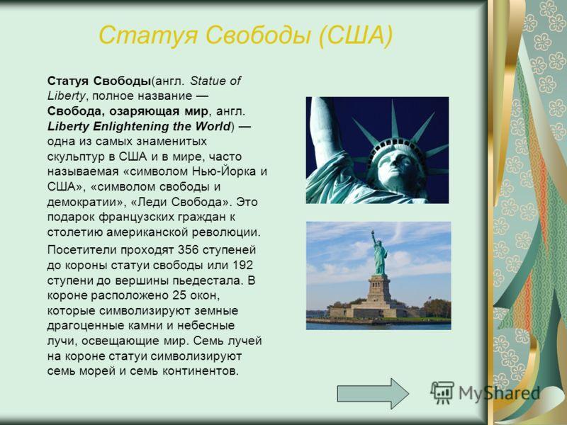 Статуя Свободы (США) Статуя Свободы(англ. Statue of Liberty, полное название Свобода, озаряющая мир, англ. Liberty Enlightening the World) одна из самых знаменитых скульптур в США и в мире, часто называемая «символом Нью-Йорка и США», «символом свобо