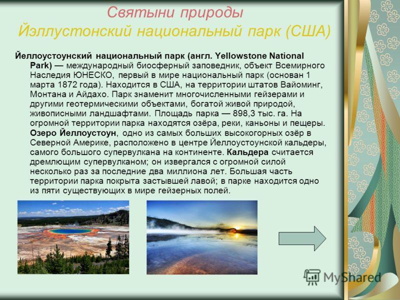 Святыни природы Йэллустонский национальный парк (США) Йеллоустоунский национальный парк (англ. Yellowstone National Park) международный биосферный заповедник, объект Всемирного Наследия ЮНЕСКО, первый в мире национальный парк (основан 1 марта 1872 го