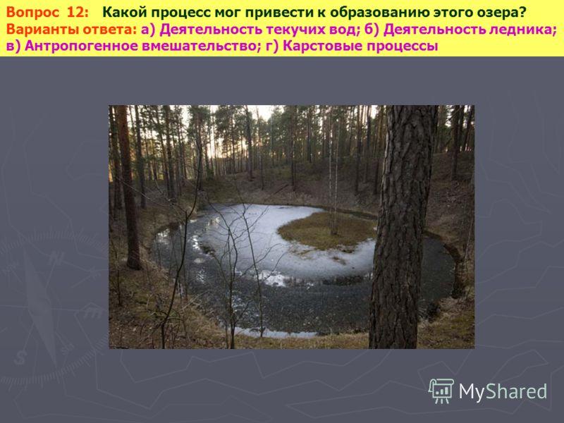 Вопрос 12: Какой процесс мог привести к образованию этого озера? Варианты ответа: а) Деятельность текучих вод; б) Деятельность ледника; в) Антропогенное вмешательство; г) Карстовые процессы