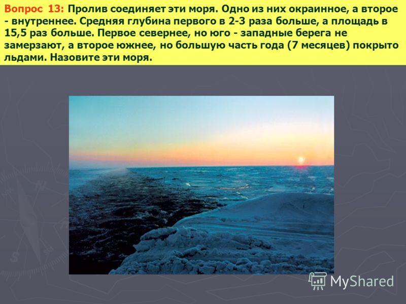 Вопрос 13: Пролив соединяет эти моря. Одно из них окраинное, а второе - внутреннее. Средняя глубина первого в 2-3 раза больше, а площадь в 15,5 раз больше. Первое севернее, но юго - западные берега не замерзают, а второе южнее, но большую часть года