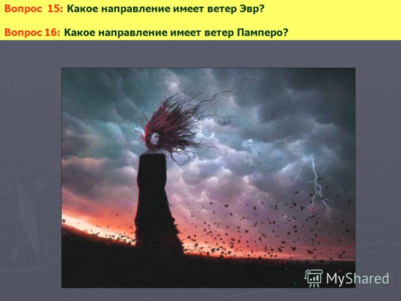 Вопрос 15: Какое направление имеет ветер Эвр? Вопрос 16: Какое направление имеет ветер Памперо?