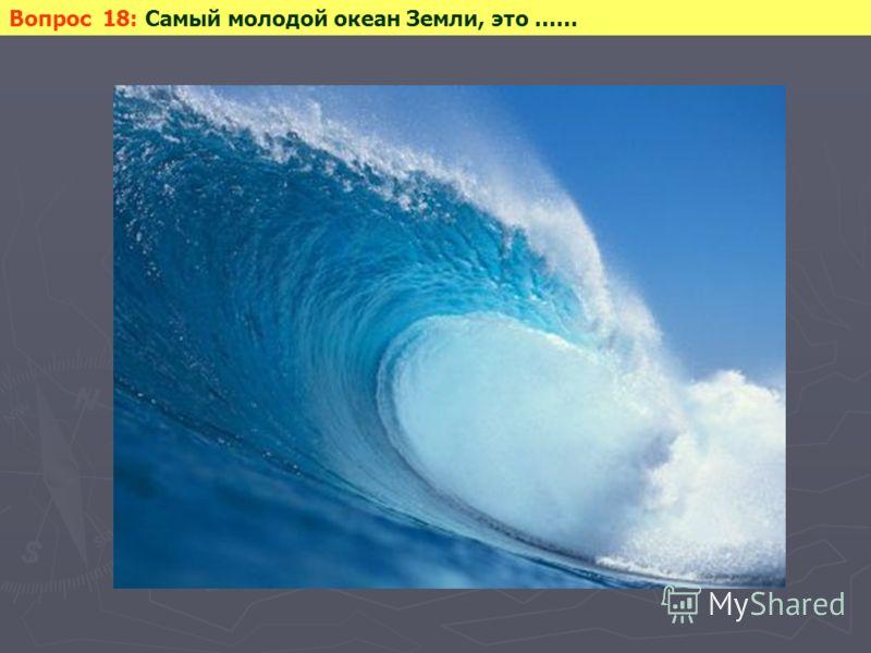 Вопрос 18: Самый молодой океан Земли, это ……