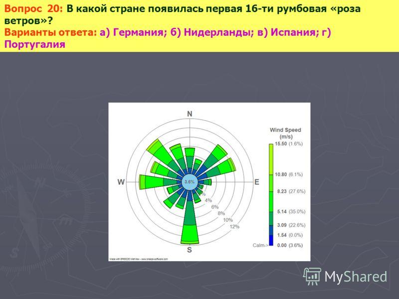 Вопрос 20: В какой стране появилась первая 16-ти румбовая «роза ветров»? Варианты ответа: а) Германия; б) Нидерланды; в) Испания; г) Португалия