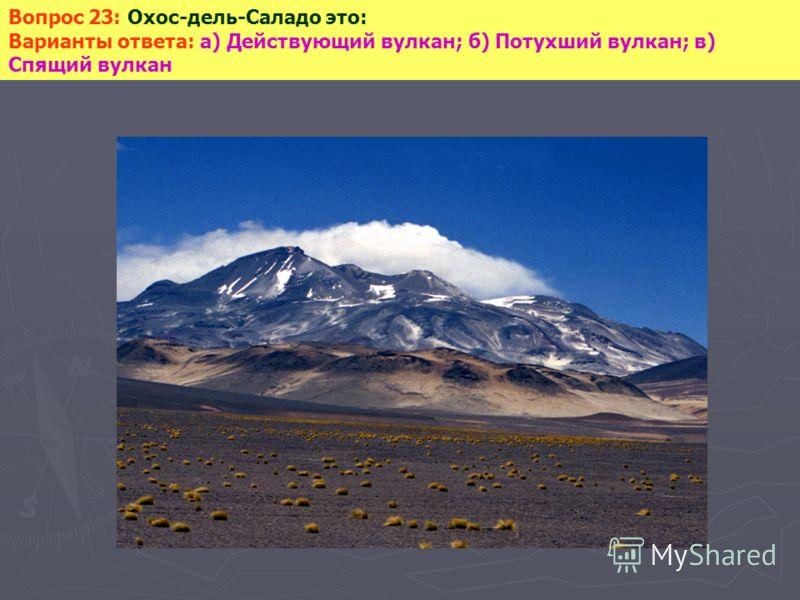 Вопрос 23: Охос-дель-Саладо это: Варианты ответа: а) Действующий вулкан; б) Потухший вулкан; в) Спящий вулкан