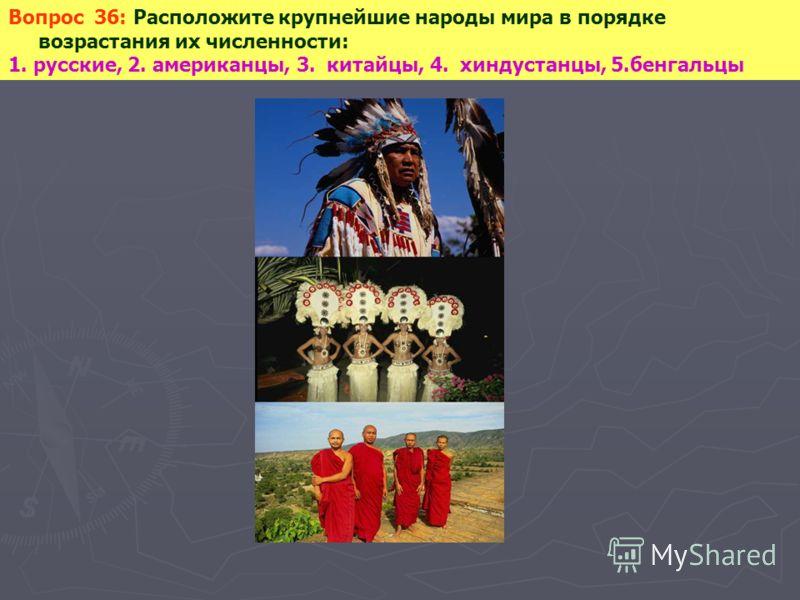 Вопрос 36: Расположите крупнейшие народы мира в порядке возрастания их численности: 1. русские, 2. американцы, 3. китайцы, 4. хиндустанцы, 5.бенгальцы