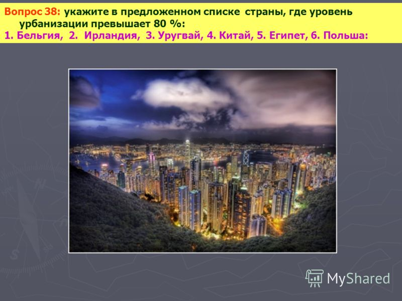 Вопрос 38: укажите в предложенном списке страны, где уровень урбанизации превышает 80 %: 1. Бельгия, 2. Ирландия, 3. Уругвай, 4. Китай, 5. Египет, 6. Польша: