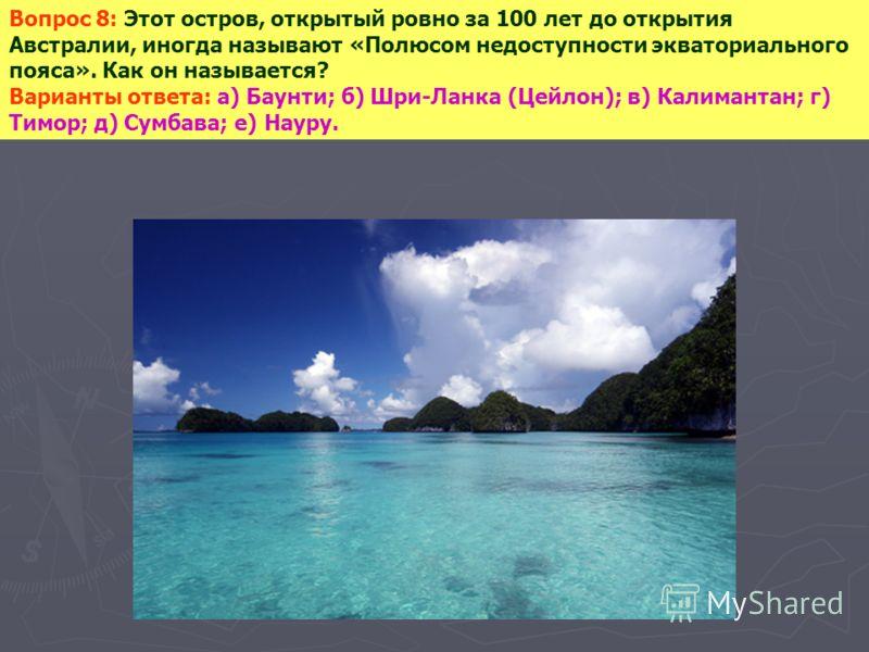 Вопрос 8: Этот остров, открытый ровно за 100 лет до открытия Австралии, иногда называют «Полюсом недоступности экваториального пояса». Как он называется? Варианты ответа: а) Баунти; б) Шри-Ланка (Цейлон); в) Калимантан; г) Тимор; д) Сумбава; е) Науру