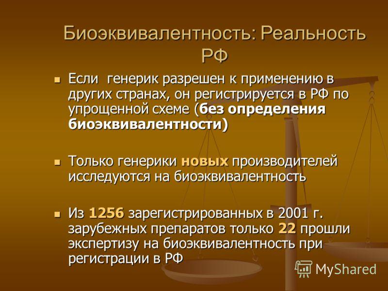 Биоэквивалентность: Реальность РФ Если генерик разрешен к применению в других странах, он регистрируется в РФ по упрощенной схеме (без определения биоэквивалентности) Если генерик разрешен к применению в других странах, он регистрируется в РФ по упро
