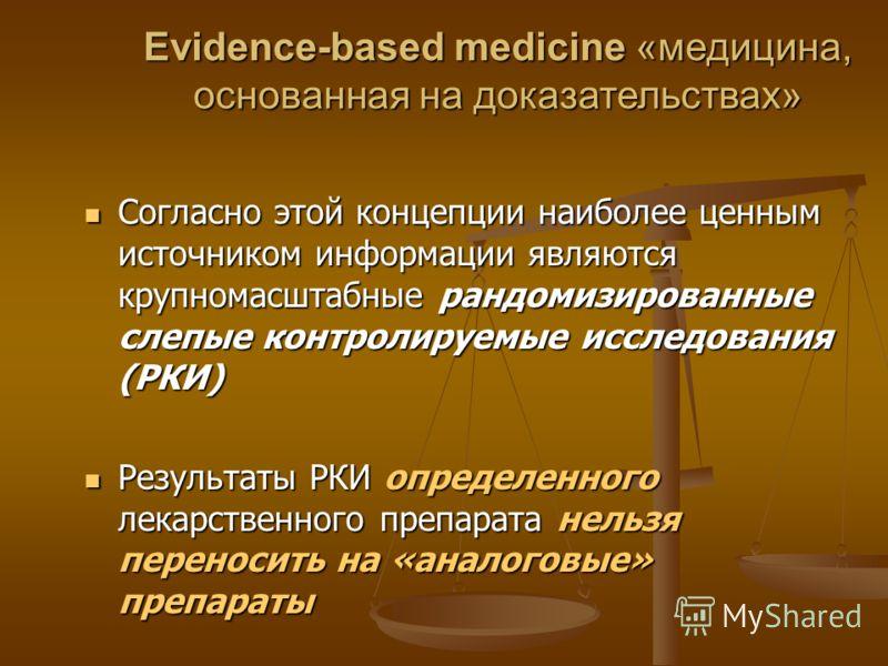Evidence-based medicine «медицина, основанная на доказательствах» Согласно этой концепции наиболее ценным источником информации являются крупномасштабные рандомизированные слепые контролируемые исследования (РКИ) Согласно этой концепции наиболее ценн