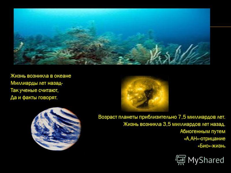 Жизнь возникла в океане Миллиарды лет назад- Так ученые считают, Да и факты говорят. Возраст планеты приблизительно 7,5 миллиардов лет. Жизнь возникла 3,5 миллиардов лет назад. Абиогенным путем «А,АН»-отрицание «Био»-жизн ь