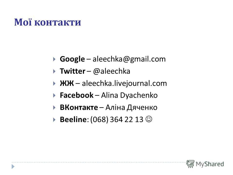 Мої контакти Google – aleechka@gmail.com Twitter – @aleechka ЖЖ – aleechka.livejournal.com Facebook – Alina Dyachenko ВКонтакте – Аліна Дяченко Beeline : ( 068 ) 364 22 13