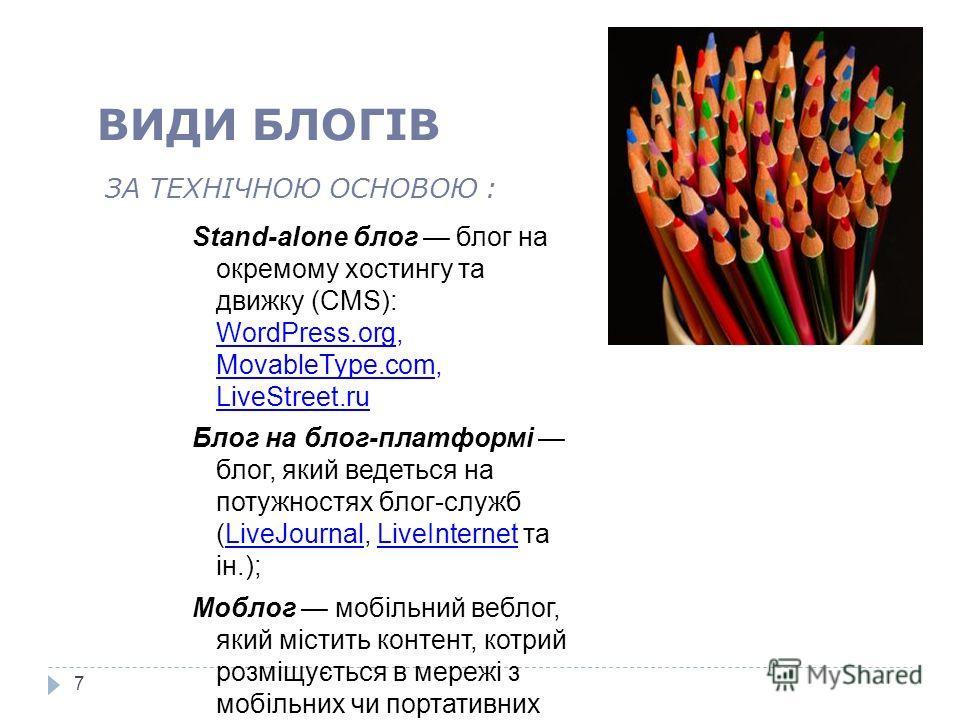ЗА ТЕХНІЧНОЮ ОСНОВОЮ : Stand-alone блог блог на окремому хостингу та движку (CMS): WordPress.org, MovableType.com, LiveStreet.ru Блог на блог-платформі блог, який ведеться на потужностях блог-служб (LiveJournal, LiveInternet та ін.); Моблог мобільний