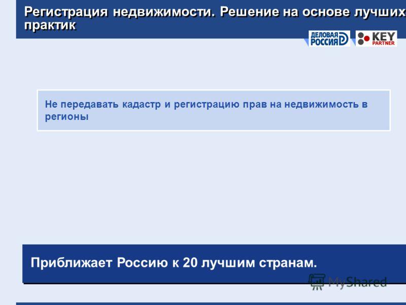 Регистрация недвижимости. Решение на основе лучших практик Не передавать кадастр и регистрацию прав на недвижимость в регионы Приближает Россию к 20 лучшим странам.