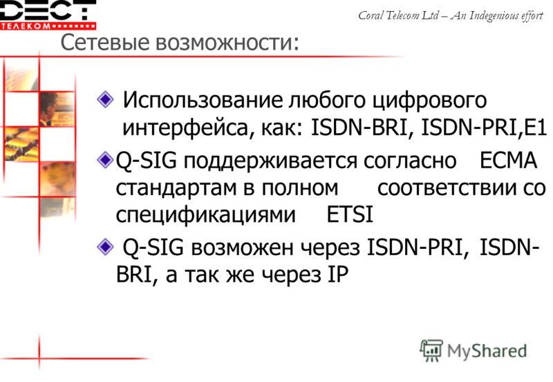 Сетевые возможности: Использование любого цифрового интерфейса, как: ISDN-BRI, ISDN-PRI,E1 Q-SIG поддерживается согласно ECMA стандартам в полном соответствии со спецификациями ETSI Q-SIG возможен через ISDN-PRI, ISDN- BRI, а так же через IP Coral Te