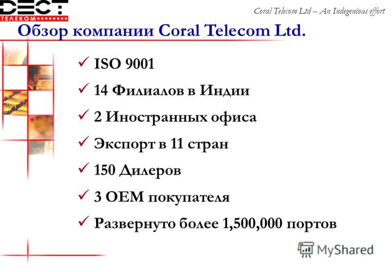 ISO 9001 14 Филиалов в Индии 2 Иностранных офиса Экспорт в 11 стран 150 Дилеров 3 OEM покупателя Развернуто более 1,500,000 портов Обзор компании Coral Telecom Ltd. Coral Telecom Ltd – An Indegenious effort