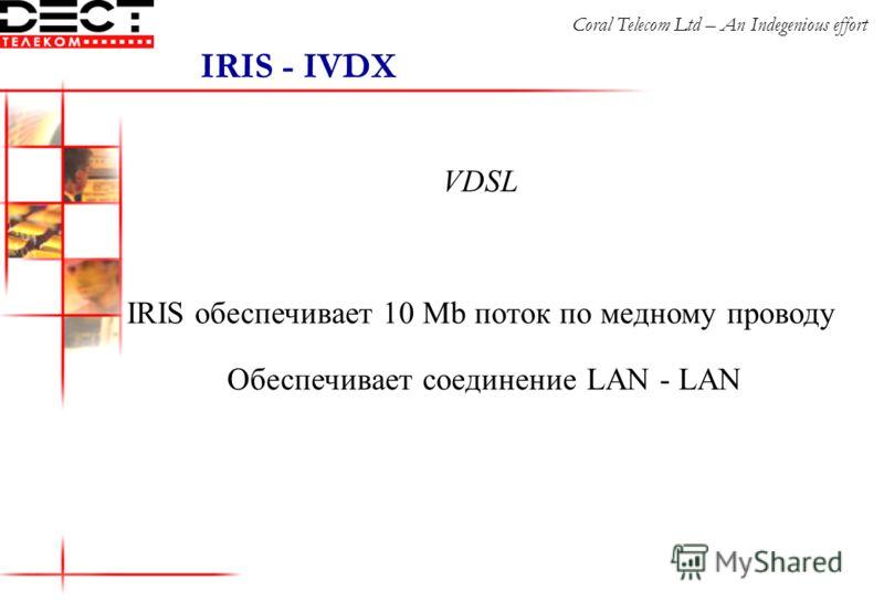 VDSL IRIS обеспечивает 10 Mb поток по медному проводу Обеспечивает соединение LAN - LAN IRIS - IVDX Coral Telecom Ltd – An Indegenious effort