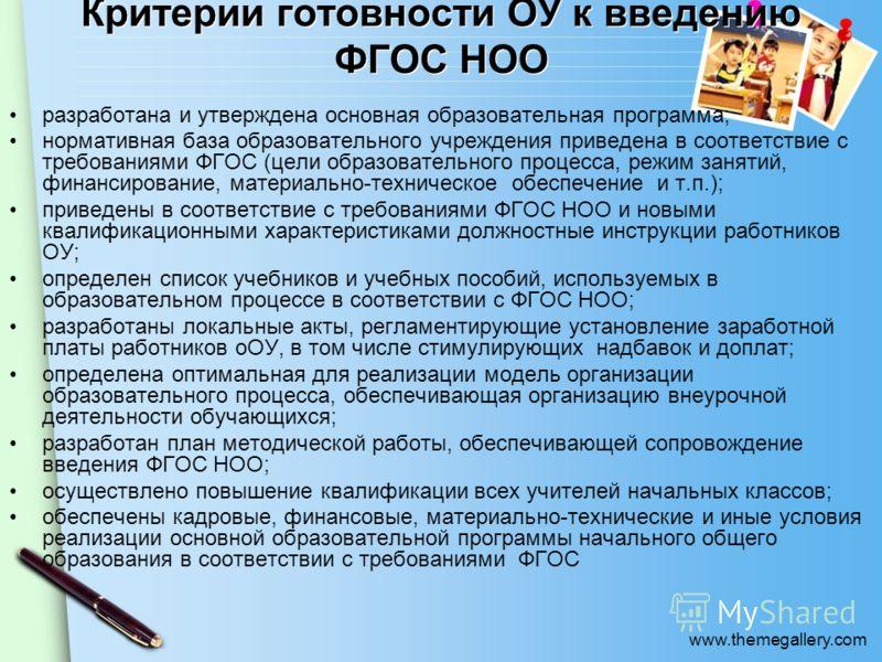 www.themegallery.com Критерии готовности ОУ к введению ФГОС НОО разработана и утверждена основная образовательная программа; нормативная база образовательного учреждения приведена в соответствие с требованиями ФГОС (цели образовательного процесса, ре