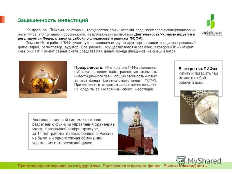 Защищенность инвестиций Контроль за ПИФами со стороны государства самый строгий среди всех российских финансовых институтов, это признано и российскими, и зарубежными экспертами. Деятельность УК лицензируется и регулируется Федеральной службой по фин