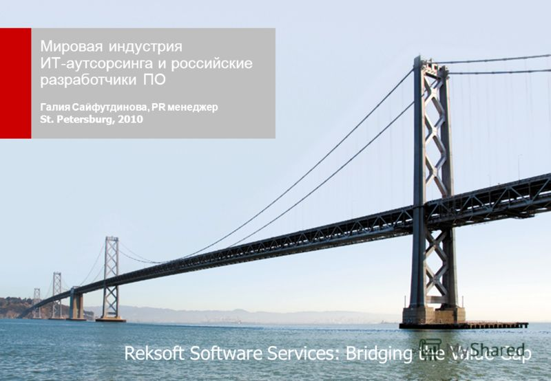 Reksoft, 20101 Reksoft Confidential Мировая индустрия ИТ-аутсорсинга и российские разработчики ПО Галия Сайфутдинова, PR менеджер St. Petersburg, 2010 Reksoft Software Services: Bridging the Value Gap