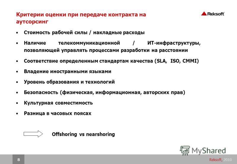 Reksoft, 20108 Критерии оценки при передаче контракта на аутсорсинг Стоимость рабочей силы / накладные расходы Наличие телекоммуникационной / ИТ-инфраструктуры, позволяющей управлять процессами разработки на расстоянии Соответствие определенным станд