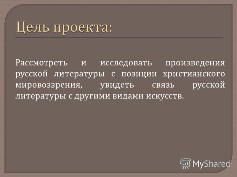 Рассмотреть и исследовать произведения русской литературы с позиции христианского мировоззрения, увидеть связь русской литературы с другими видами искусств.