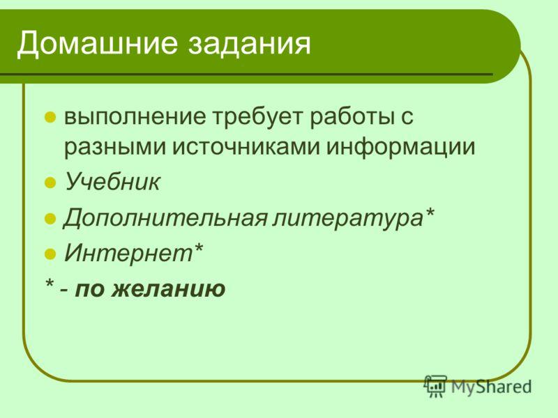 Домашние задания выполнение требует работы с разными источниками информации Учебник Дополнительная литература* Интернет* * - по желанию