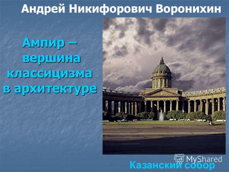 Ампир – вершина классицизма в архитектуре Казанский собор Андрей Никифорович Воронихин