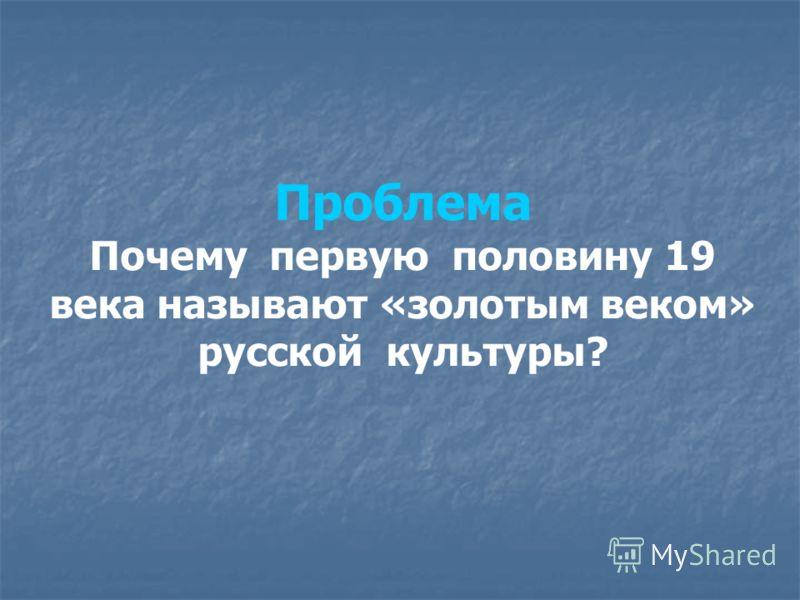 Проблема Почему первую половину 19 века называют «золотым веком» русской культуры?
