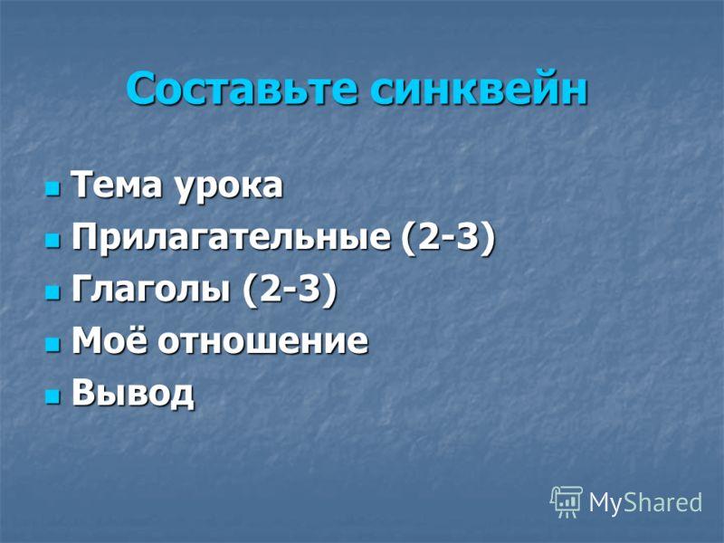 Составьте синквейн Тема урока Тема урока Прилагательные (2-3) Прилагательные (2-3) Глаголы (2-3) Глаголы (2-3) Моё отношение Моё отношение Вывод Вывод