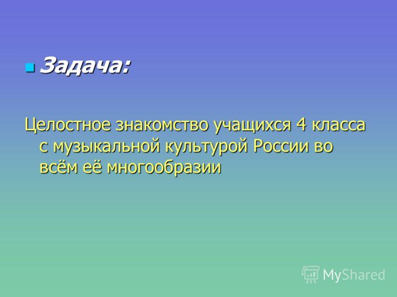 Задача: Задача: Целостное знакомство учащихся 4 класса с музыкальной культурой России во всём её многообразии