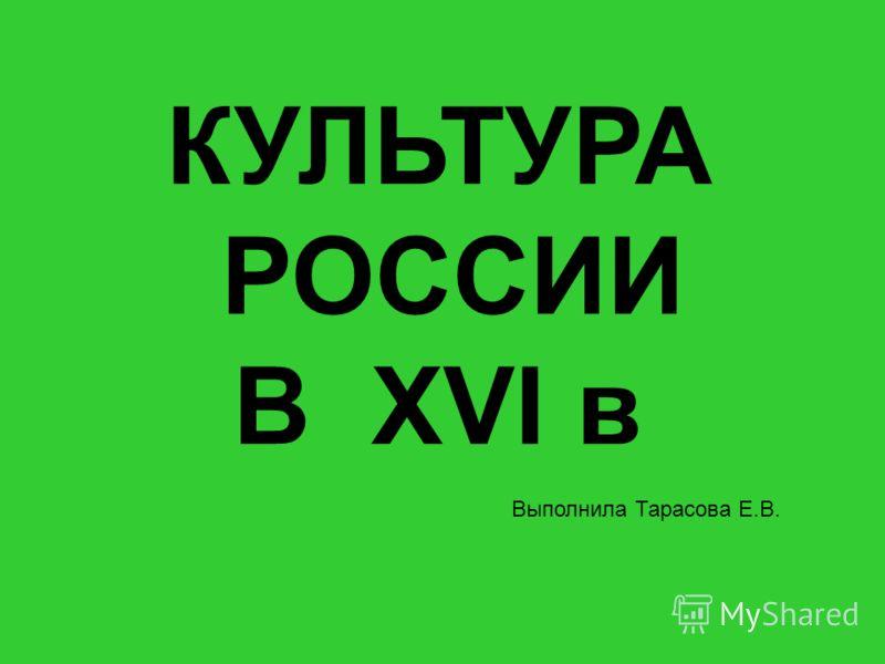 Куляшова И.П. 2007 г КУЛЬТУРА РОССИИ В XVI в Выполнила Тарасова Е.В.