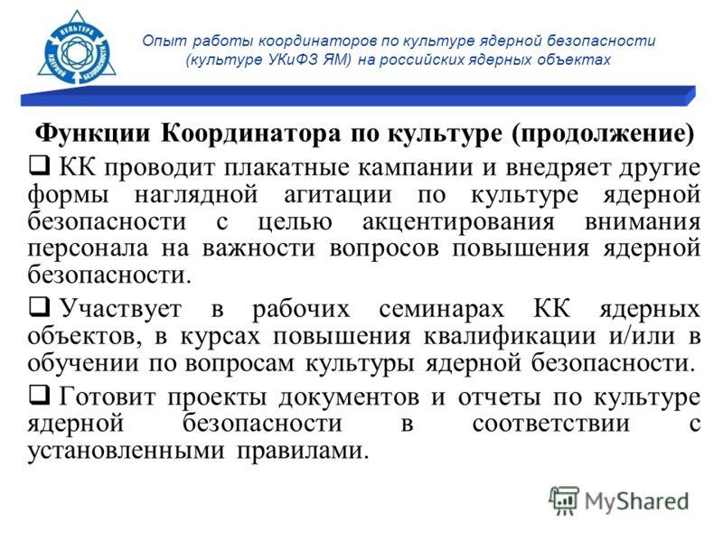 Опыт работы координаторов по культуре ядерной безопасности (культуре УКиФЗ ЯМ) на российских ядерных объектах Функции Координатора по культуре (продолжение) КК проводит плакатные кампании и внедряет другие формы наглядной агитации по культуре ядерной