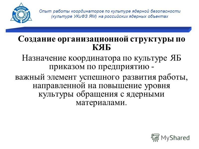 Опыт работы координаторов по культуре ядерной безопасности (культуре УКиФЗ ЯМ) на российских ядерных объектах Создание организационной структуры по КЯБ Назначение координатора по культуре ЯБ приказом по предприятию - важный элемент успешного развития