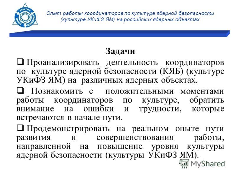 Опыт работы координаторов по культуре ядерной безопасности (культуре УКиФЗ ЯМ) на российских ядерных объектах Задачи Проанализировать деятельность координаторов по культуре ядерной безопасности (КЯБ) (культуре УКиФЗ ЯМ) на различных ядерных объектах.