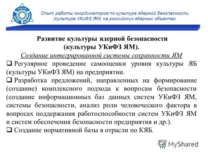 Опыт работы координаторов по культуре ядерной безопасности (культуре УКиФЗ ЯМ) на российских ядерных объектах Развитие культуры ядерной безопасности (культуры УКиФЗ ЯМ). Создание интегрированной системы сохранности ЯМ Регулярное проведение самооценки